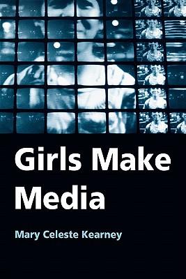 Girls Make Media By Kearney, Mary Celeste